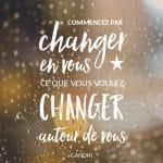 """Citation: """" Commencez par changer en vous ce que vous voulez changer autour de vous"""